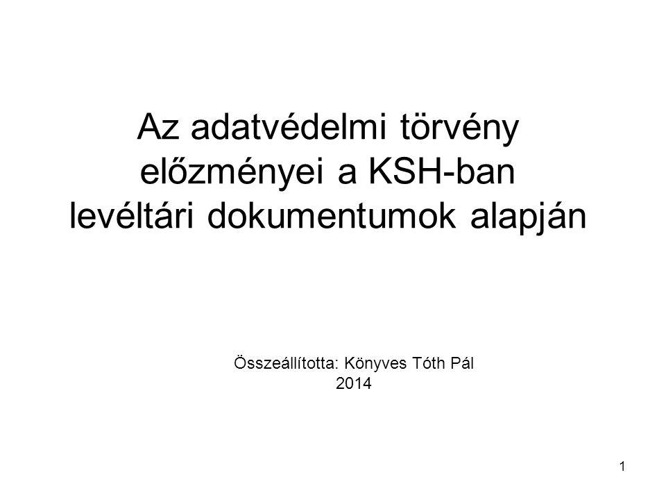 1 Az adatvédelmi törvény előzményei a KSH-ban levéltári dokumentumok alapján Összeállította: Könyves Tóth Pál 2014