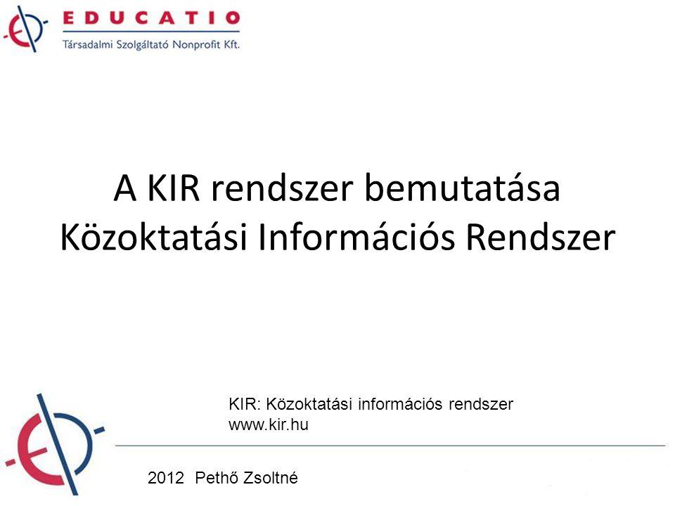 A KIR rendszer bemutatása Közoktatási Információs Rendszer 2012 Pethő Zsoltné KIR: Közoktatási információs rendszer www.kir.hu