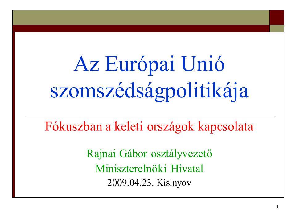 1 Az Európai Unió szomszédságpolitikája Fókuszban a keleti országok kapcsolata Rajnai Gábor osztályvezető Miniszterelnöki Hivatal 2009.04.23.