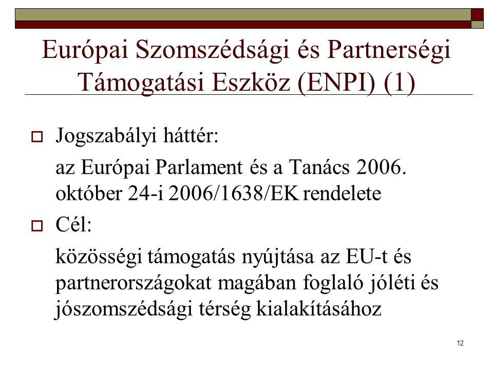 12 Európai Szomszédsági és Partnerségi Támogatási Eszköz (ENPI) (1)  Jogszabályi háttér: az Európai Parlament és a Tanács 2006. október 24-i 2006/163