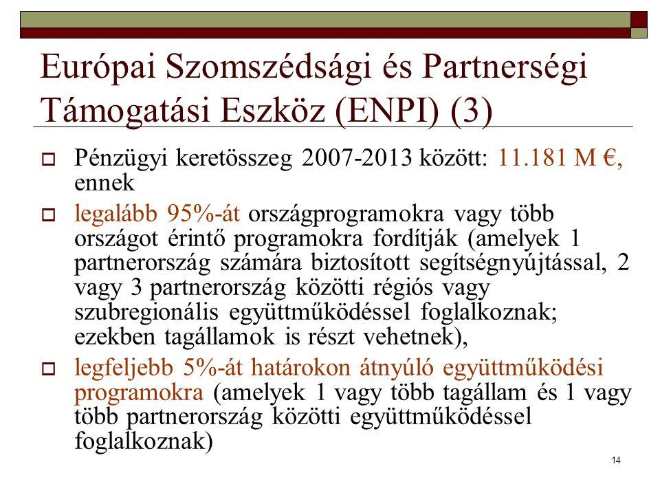 14 Európai Szomszédsági és Partnerségi Támogatási Eszköz (ENPI) (3)  Pénzügyi keretösszeg 2007-2013 között: 11.181 M €, ennek  legalább 95%-át orszá