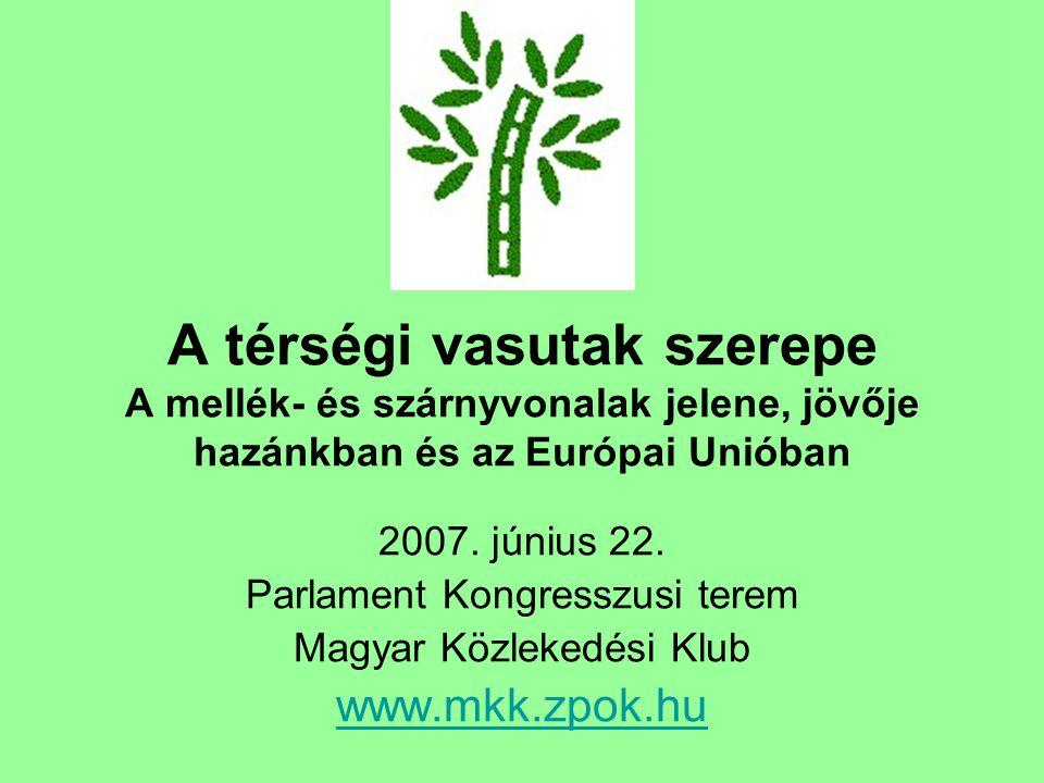 A térségi vasutak szerepe A mellék- és szárnyvonalak jelene, jövője hazánkban és az Európai Unióban 2007. június 22. Parlament Kongresszusi terem Magy