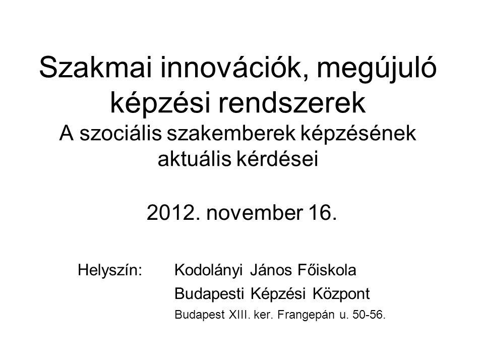 Szakmai innovációk, megújuló képzési rendszerek A szociális szakemberek képzésének aktuális kérdései 2012. november 16. Helyszín: Kodolányi János Főis