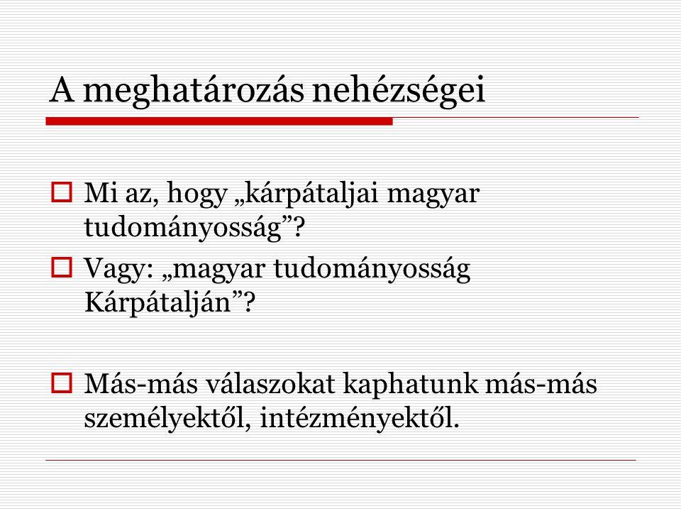 """A meghatározás nehézségei  Mi az, hogy """"kárpátaljai magyar tudományosság""""?  Vagy: """"magyar tudományosság Kárpátalján""""?  Más-más válaszokat kaphatunk"""