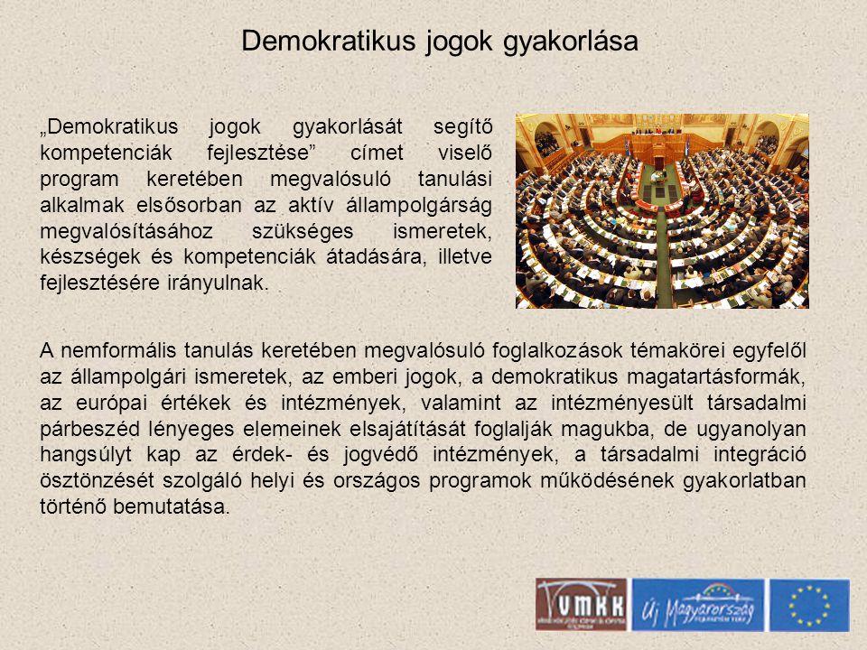 Demokratikus jogok gyakorlása A nemformális tanulás keretében megvalósuló foglalkozások témakörei egyfelől az állampolgári ismeretek, az emberi jogok, a demokratikus magatartásformák, az európai értékek és intézmények, valamint az intézményesült társadalmi párbeszéd lényeges elemeinek elsajátítását foglalják magukba, de ugyanolyan hangsúlyt kap az érdek- és jogvédő intézmények, a társadalmi integráció ösztönzését szolgáló helyi és országos programok működésének gyakorlatban történő bemutatása.