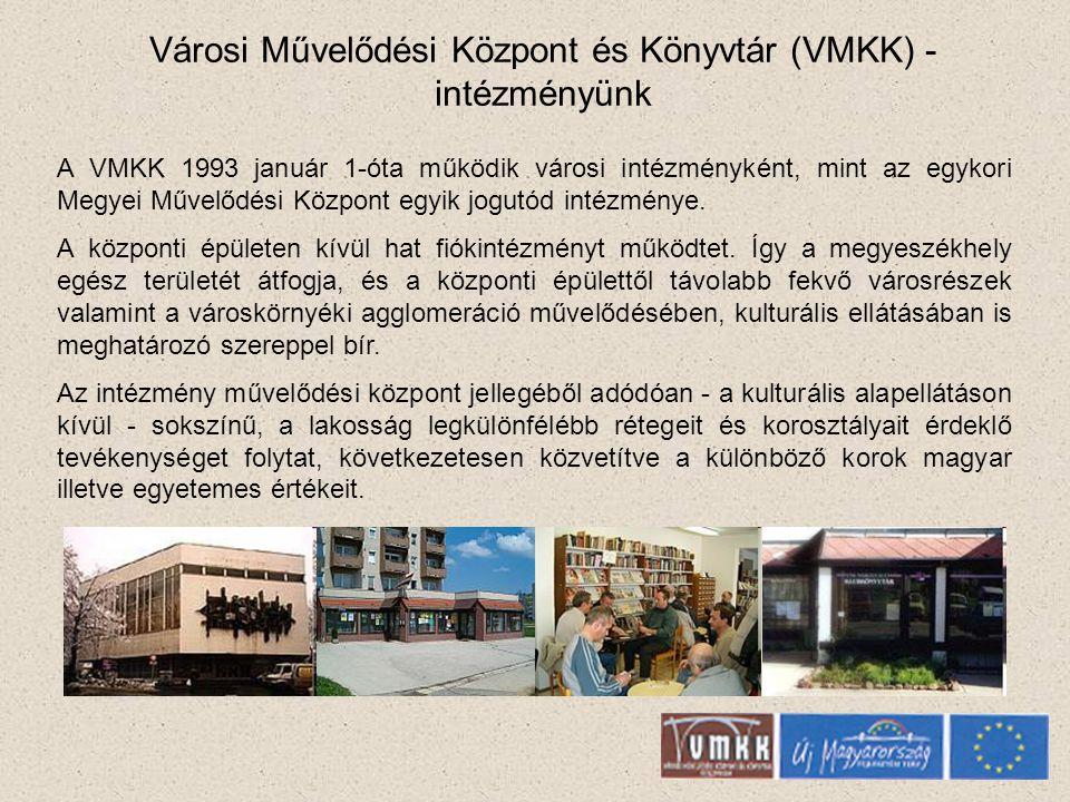 Városi Művelődési Központ és Könyvtár (VMKK) - intézményünk A VMKK 1993 január 1-óta működik városi intézményként, mint az egykori Megyei Művelődési Központ egyik jogutód intézménye.