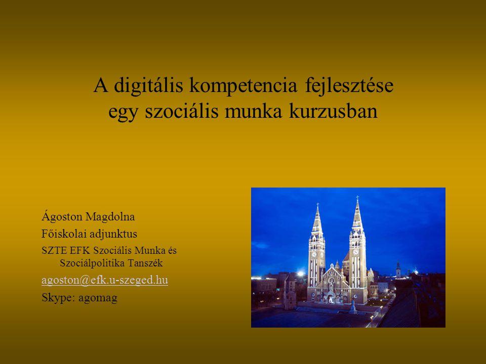 A digitális kompetencia fejlesztése egy szociális munka kurzusban Ágoston Magdolna Főiskolai adjunktus SZTE EFK Szociális Munka és Szociálpolitika Tanszék agoston@efk.u-szeged.hu Skype: agomag