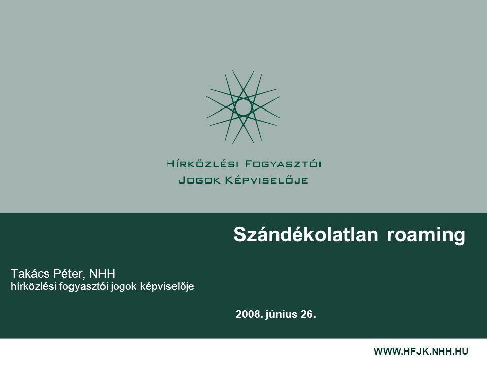 WWW.HFJK.NHH.HU Szándékolatlan roaming 2008. június 26. Takács Péter, NHH hírközlési fogyasztói jogok képviselője