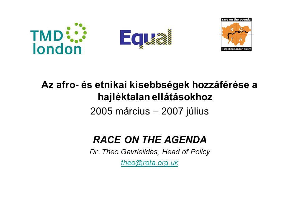 Az afro- és etnikai kisebbségek hozzáférése a hajléktalan ellátásokhoz 2005 március – 2007 július RACE ON THE AGENDA Dr. Theo Gavrielides, Head of Pol