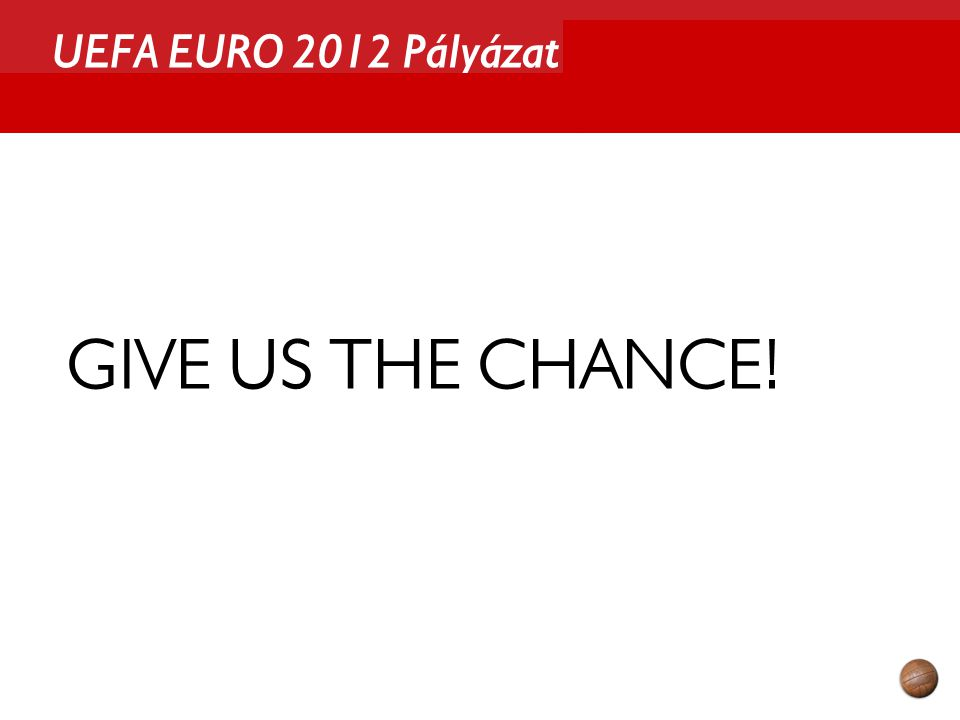 UEFA EURO 2012 Pályázat GIVE US THE CHANCE!