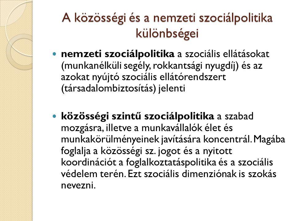 A közösségi és a nemzeti szociálpolitika különbségei nemzeti szociálpolitika a szociális ellátásokat (munkanélküli segély, rokkantsági nyugdíj) és az azokat nyújtó szociális ellátórendszert (társadalombiztosítás) jelenti közösségi szintű szociálpolitika a szabad mozgásra, illetve a munkavállalók élet és munkakörülményeinek javítására koncentrál.