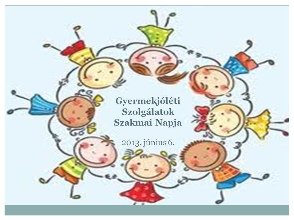 Gyermekjóléti Szolgálatok Szakmai Napja 2013. június 6.