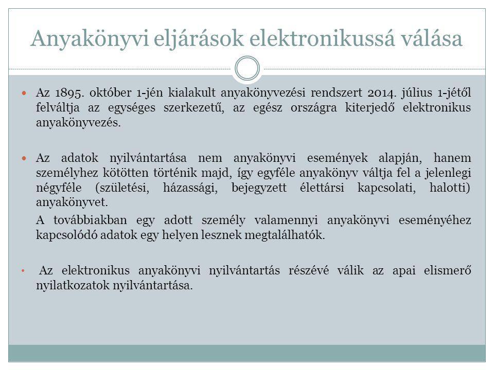 Anyakönyvi eljárások elektronikussá válása Az 1895. október 1-jén kialakult anyakönyvezési rendszert 2014. július 1-jétől felváltja az egységes szerke