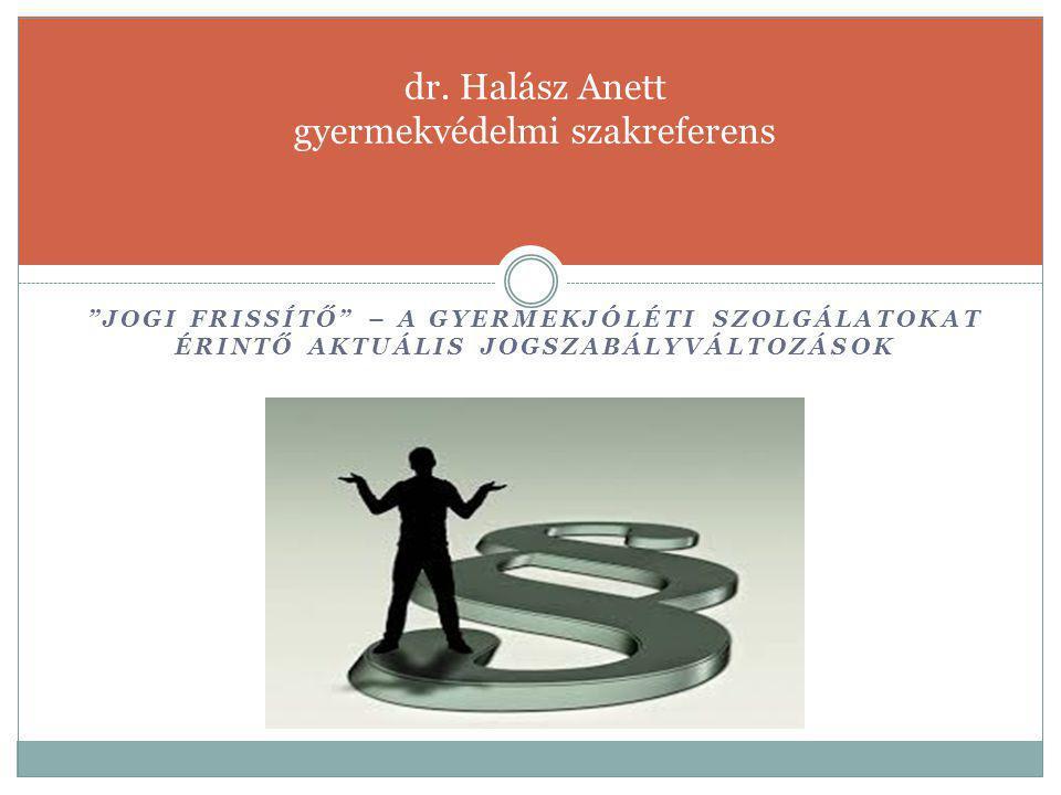 """""""JOGI FRISSÍTŐ"""" – A GYERMEKJÓLÉTI SZOLGÁLATOKAT ÉRINTŐ AKTUÁLIS JOGSZABÁLYVÁLTOZÁSOK dr. Halász Anett gyermekvédelmi szakreferens"""