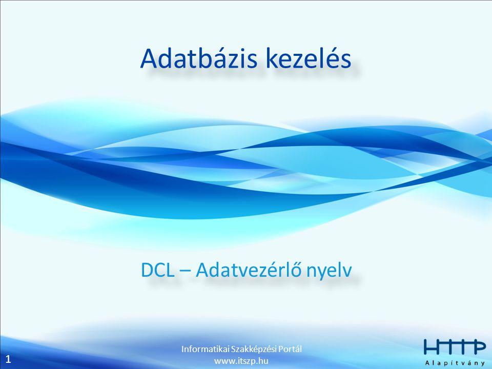 2 Informatikai Szakképzési Portál www.itszp.hu Jogosultságok Utasításhoz kötött Adatbázisok és táblák létrehozása CREATE Táblák modosítása ALTER Adatbázisok, táblák és nézetek törlése DROP Adatok beszúrása INSERT Adatok módosítása UPDATE Adatok törlése DELETE Lekérdezések készítése SELECT