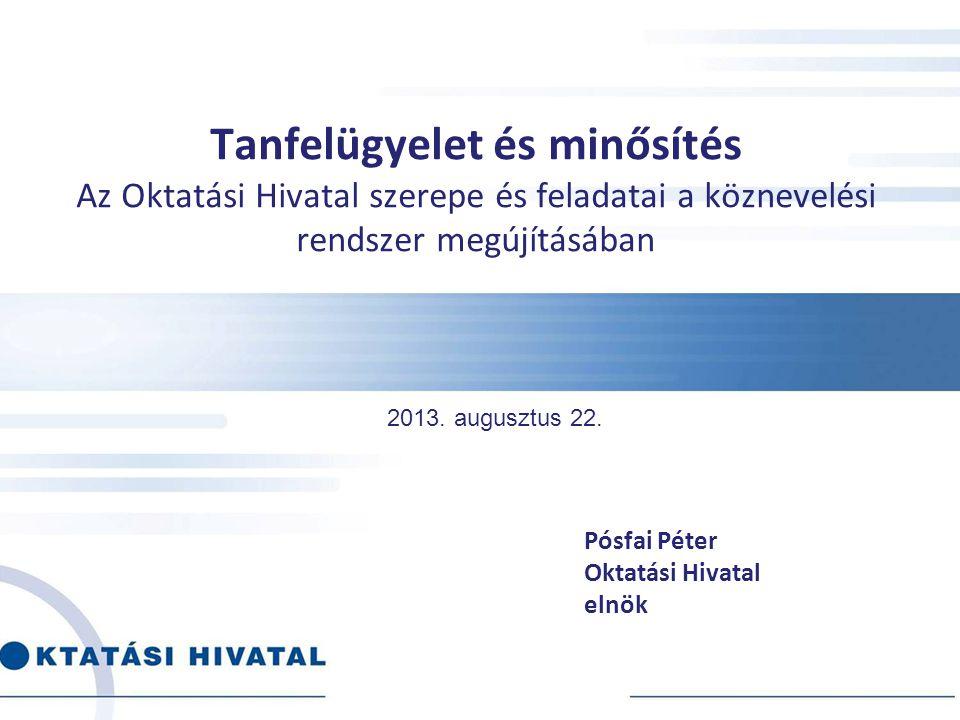 Tanfelügyelet és minősítés Az Oktatási Hivatal szerepe és feladatai a köznevelési rendszer megújításában Pósfai Péter Oktatási Hivatal elnök 2013. aug