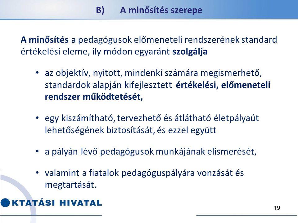 B) A minősítés szerepe A minősítés a pedagógusok előmeneteli rendszerének standard értékelési eleme, ily módon egyaránt szolgálja az objektív, nyitott