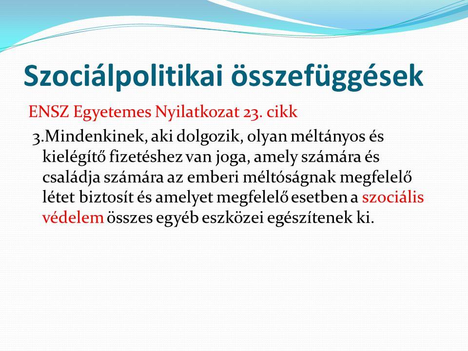 Szociálpolitikai összefüggések ENSZ Egyetemes Nyilatkozat 23. cikk 3.Mindenkinek, aki dolgozik, olyan méltányos és kielégítő fizetéshez van joga, amel