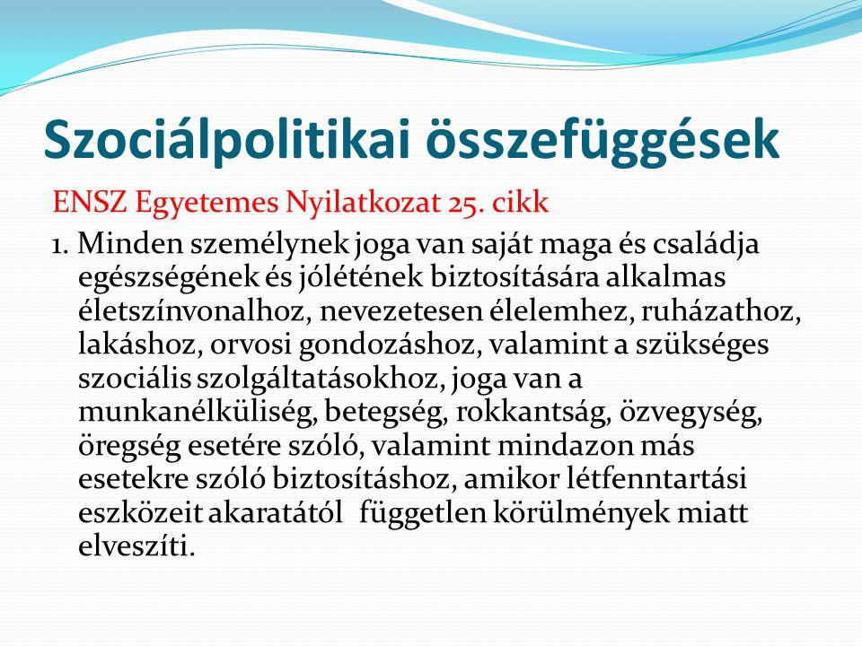 Szociálpolitikai összefüggések ENSZ Egyetemes Nyilatkozat 25. cikk 1. Minden személynek joga van saját maga és családja egészségének és jólétének bizt