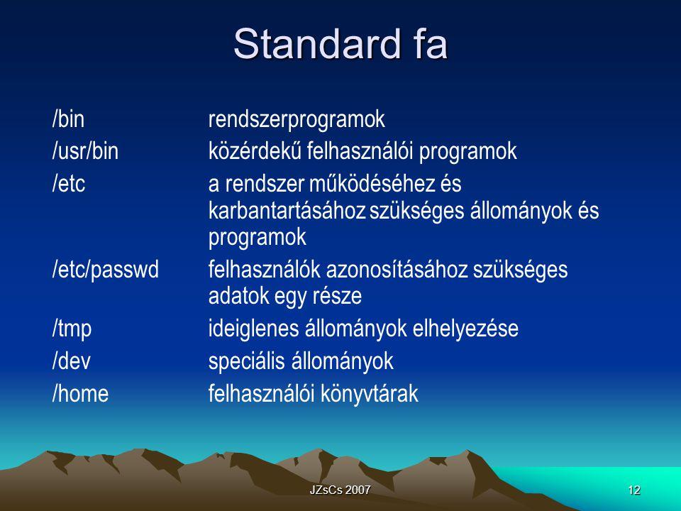 JZsCs 200712 Standard fa /binrendszerprogramok /usr/binközérdekű felhasználói programok /etca rendszer működéséhez és karbantartásához szükséges állományok és programok /etc/passwdfelhasználók azonosításához szükséges adatok egy része /tmpideiglenes állományok elhelyezése /devspeciális állományok /homefelhasználói könyvtárak