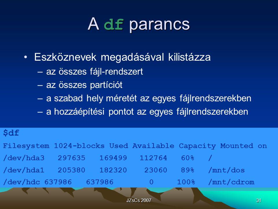JZsCs 200731 A df parancs Eszköznevek megadásával kilistázza –az összes fájl-rendszert –az összes partíciót –a szabad hely méretét az egyes fájlrendszerekben –a hozzáépítési pontot az egyes fájlrendszerekben $df Filesystem 1024-blocks Used Available Capacity Mounted on /dev/hda3297635 16949911276460%/ /dev/hda1205380 182320 2306089% /mnt/dos /dev/hdc637986 637986 0 100% /mnt/cdrom