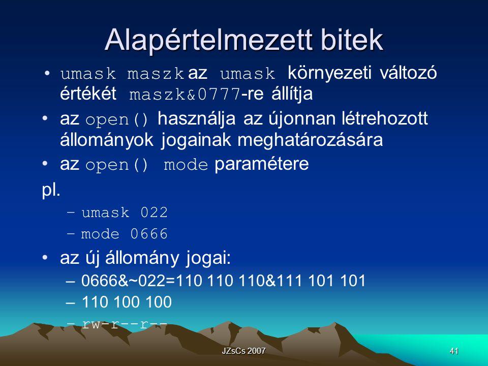 JZsCs 200741 Alapértelmezett bitek umask maszk az umask környezeti változó értékét maszk&0777 -re állítja az open() használja az újonnan létrehozott állományok jogainak meghatározására az open() mode paramétere pl.