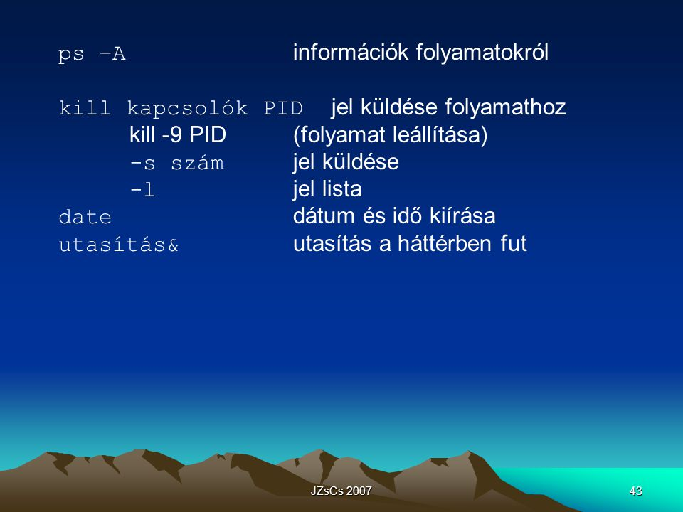 JZsCs 200743 ps –A információk folyamatokról kill kapcsolók PID jel küldése folyamathoz kill -9 PID(folyamat leállítása) -s szám jel küldése -l jel lista date dátum és idő kiírása utasítás& utasítás a háttérben fut