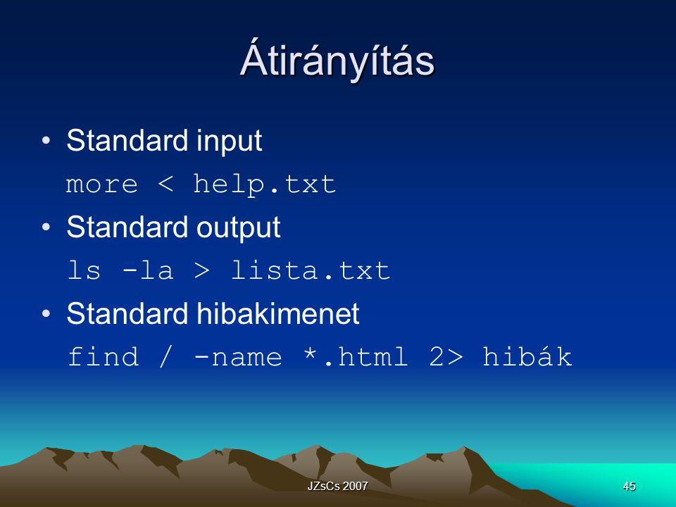 JZsCs 200745 Átirányítás Standard input more < help.txt Standard output ls -la > lista.txt Standard hibakimenet find / -name *.html 2> hibák