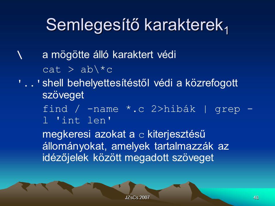 JZsCs 200748 Semlegesítő karakterek 1 \ a mögötte álló karaktert védi cat > ab\*c .. shell behelyettesítéstől védi a közrefogott szöveget find / -name *.c 2>hibák   grep - l int len megkeresi azokat a c kiterjesztésű állományokat, amelyek tartalmazzák az idézőjelek között megadott szöveget
