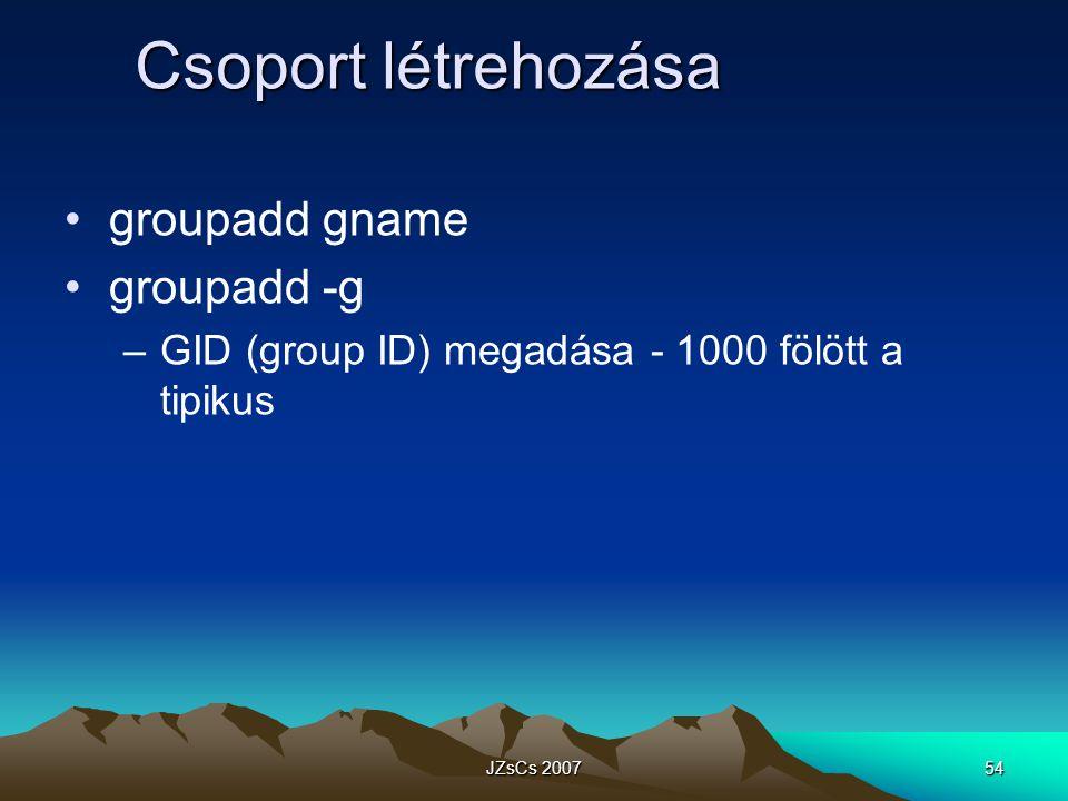 JZsCs 200754 Csoport létrehozása groupadd gname groupadd -g –GID (group ID) megadása - 1000 fölött a tipikus