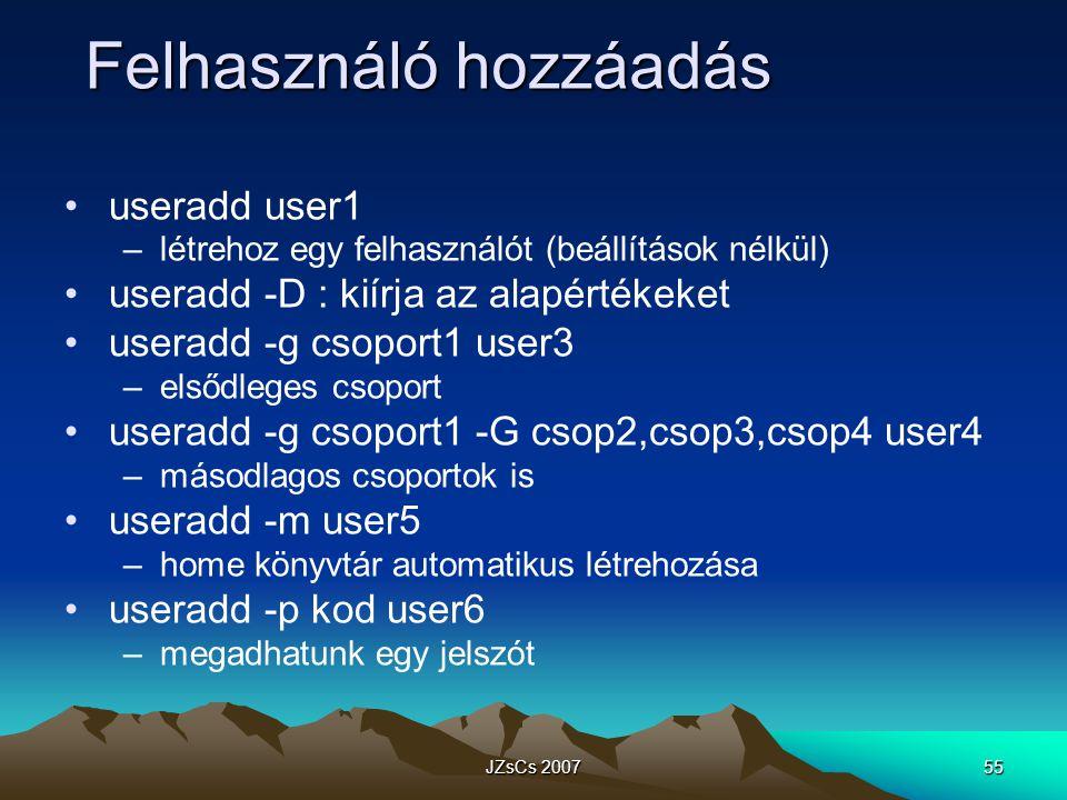 JZsCs 200755 Felhasználó hozzáadás useradd user1 –létrehoz egy felhasználót (beállítások nélkül) useradd -D : kiírja az alapértékeket useradd -g csoport1 user3 –elsődleges csoport useradd -g csoport1 -G csop2,csop3,csop4 user4 –másodlagos csoportok is useradd -m user5 –home könyvtár automatikus létrehozása useradd -p kod user6 –megadhatunk egy jelszót