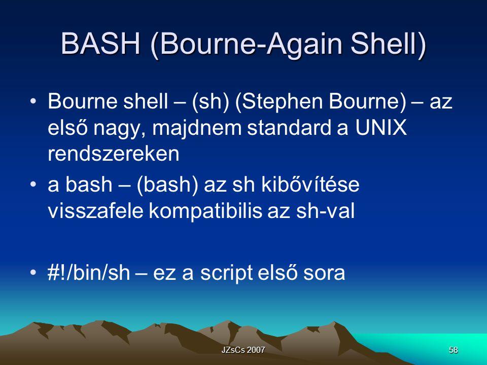 JZsCs 200758 BASH (Bourne-Again Shell) Bourne shell – (sh) (Stephen Bourne) – az első nagy, majdnem standard a UNIX rendszereken a bash – (bash) az sh kibővítése visszafele kompatibilis az sh-val #!/bin/sh – ez a script első sora
