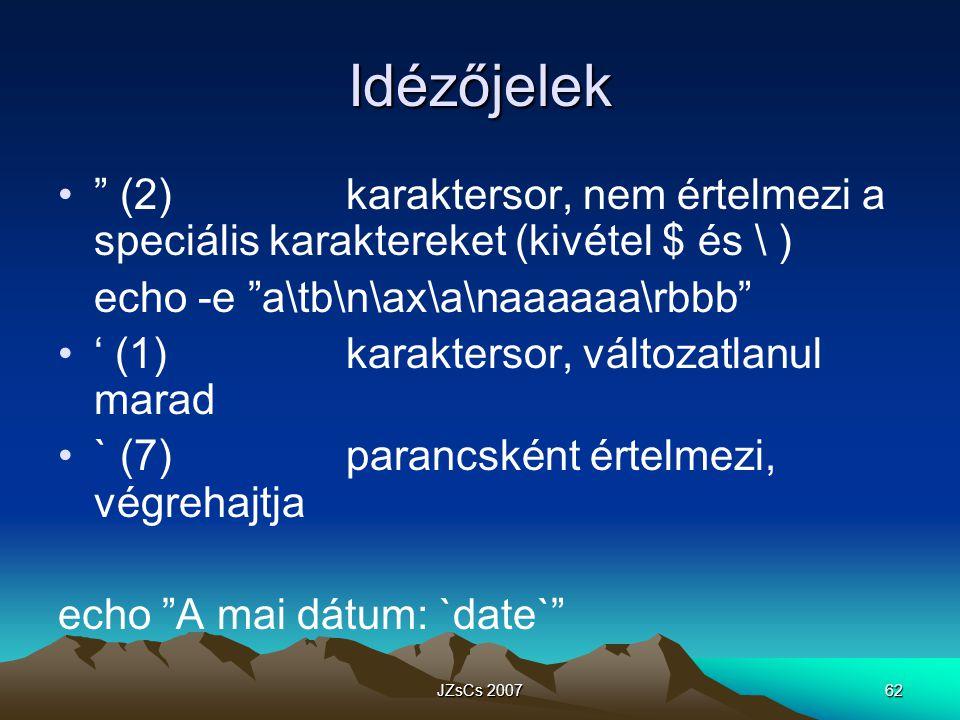 JZsCs 200762 Idézőjelek (2)karaktersor, nem értelmezi a speciális karaktereket (kivétel $ és \ ) echo -e a\tb\n\ax\a\naaaaaa\rbbb ' (1)karaktersor, változatlanul marad ` (7)parancsként értelmezi, végrehajtja echo A mai dátum: `date`