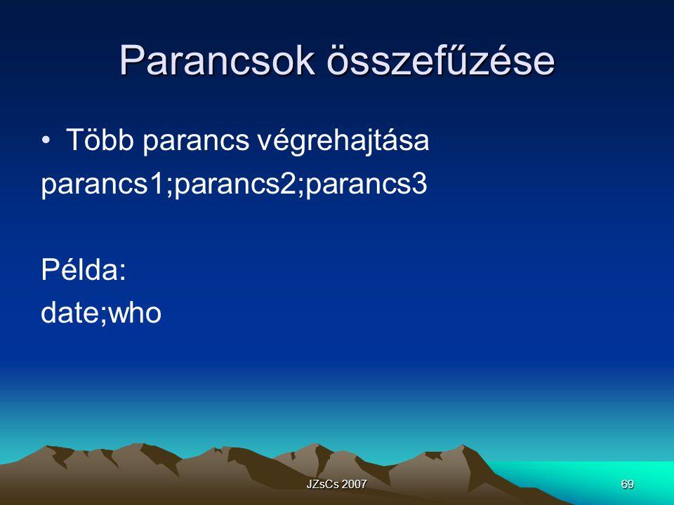 JZsCs 200769 Parancsok összefűzése Több parancs végrehajtása parancs1;parancs2;parancs3 Példa: date;who