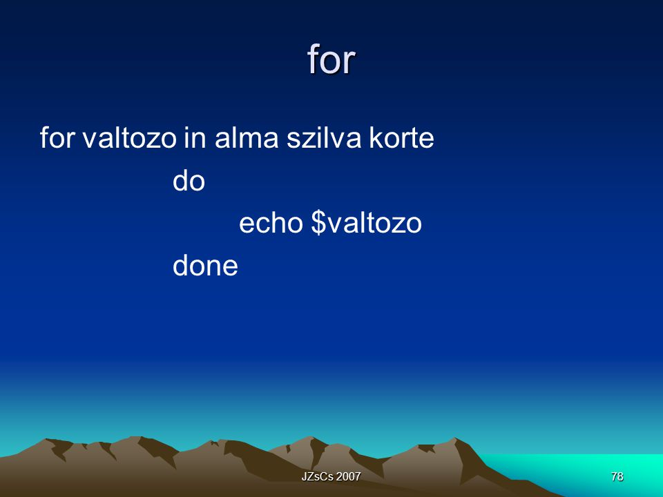 JZsCs 200778 for for valtozo in alma szilva korte do echo $valtozo done
