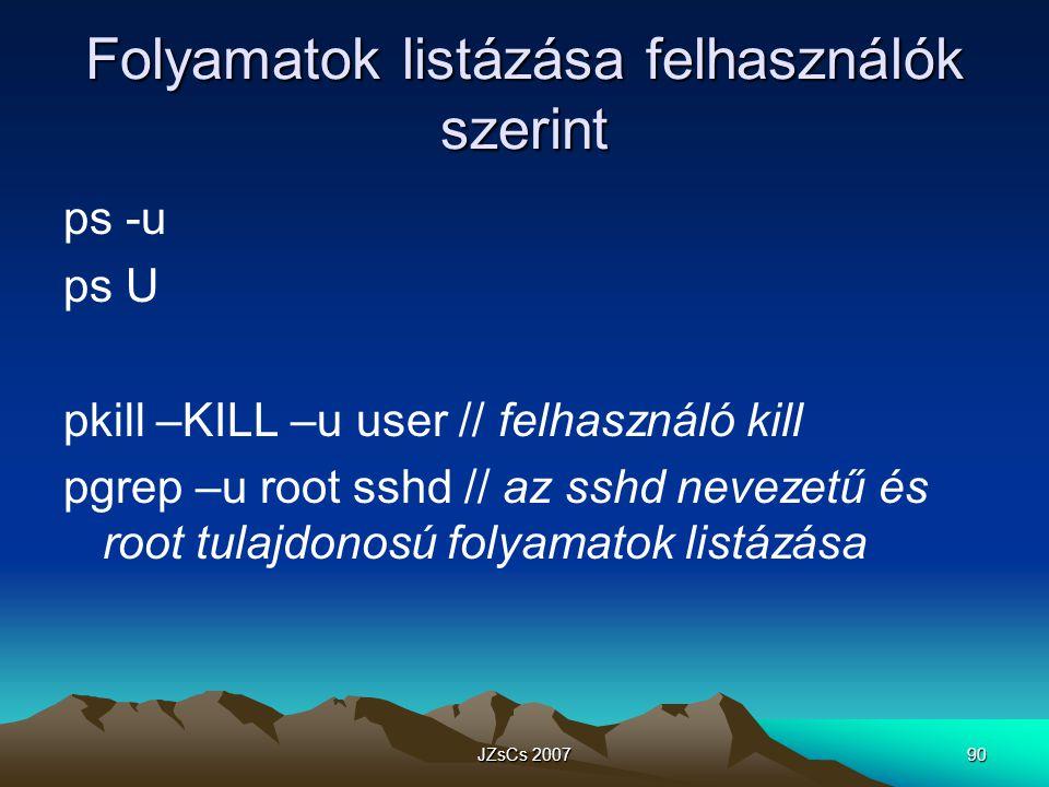 JZsCs 200790 Folyamatok listázása felhasználók szerint ps -u ps U pkill –KILL –u user // felhasználó kill pgrep –u root sshd // az sshd nevezetű és root tulajdonosú folyamatok listázása