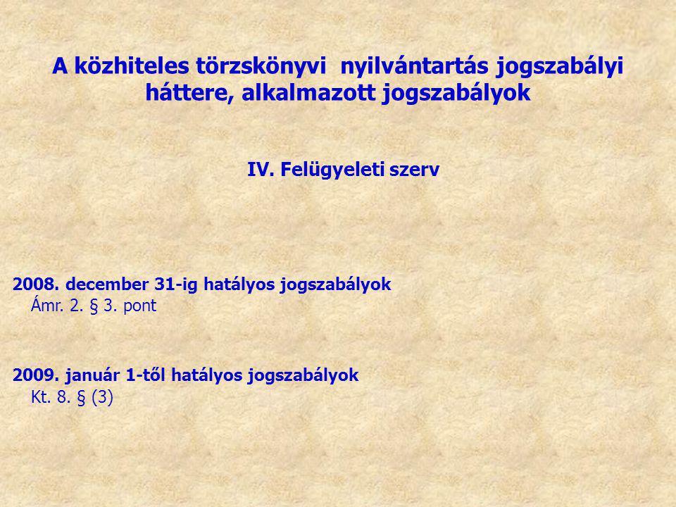 IV. Felügyeleti szerv 2008. december 31-ig hatályos jogszabályok Ámr. 2. § 3. pont 2009. január 1-től hatályos jogszabályok Kt. 8. § (3) A közhiteles