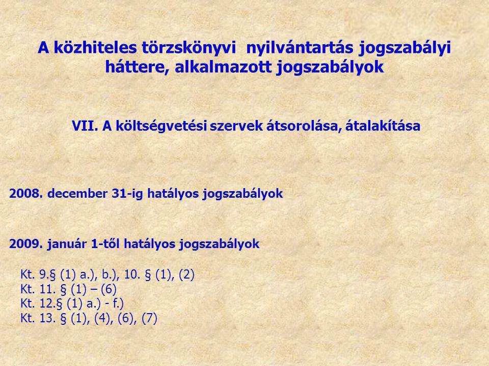 VII. A költségvetési szervek átsorolása, átalakítása 2008. december 31-ig hatályos jogszabályok 2009. január 1-től hatályos jogszabályok Kt. 9.§ (1) a