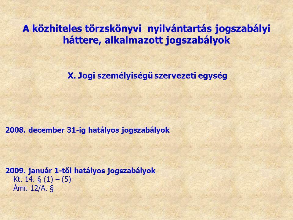 X. Jogi személyiségű szervezeti egység 2008. december 31-ig hatályos jogszabályok 2009. január 1-től hatályos jogszabályok Kt. 14. § (1) – (5) Ámr. 12