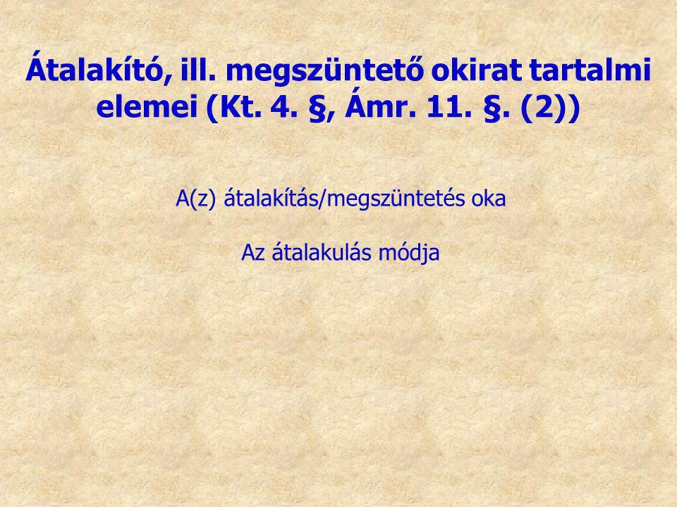 A(z) átalakítás/megszüntetés oka Az átalakulás módja Átalakító, ill. megszüntető okirat tartalmi elemei (Kt. 4. §, Ámr. 11. §. (2))