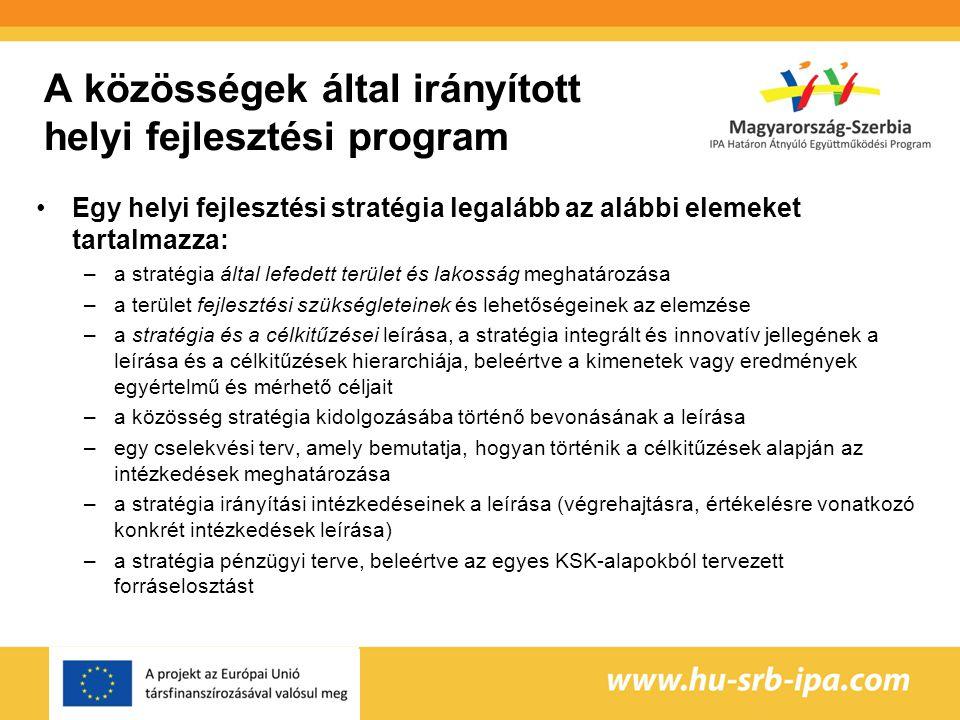 A közösségek által irányított helyi fejlesztési program Egy helyi fejlesztési stratégia legalább az alábbi elemeket tartalmazza: –a stratégia által lefedett terület és lakosság meghatározása –a terület fejlesztési szükségleteinek és lehetőségeinek az elemzése –a stratégia és a célkitűzései leírása, a stratégia integrált és innovatív jellegének a leírása és a célkitűzések hierarchiája, beleértve a kimenetek vagy eredmények egyértelmű és mérhető céljait –a közösség stratégia kidolgozásába történő bevonásának a leírása –egy cselekvési terv, amely bemutatja, hogyan történik a célkitűzések alapján az intézkedések meghatározása –a stratégia irányítási intézkedéseinek a leírása (végrehajtásra, értékelésre vonatkozó konkrét intézkedések leírása) –a stratégia pénzügyi terve, beleértve az egyes KSK-alapokból tervezett forráselosztást
