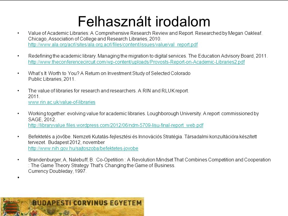 Felhasznált irodalom Value of Academic Libraries: A Comprehensive Research Review and Report.