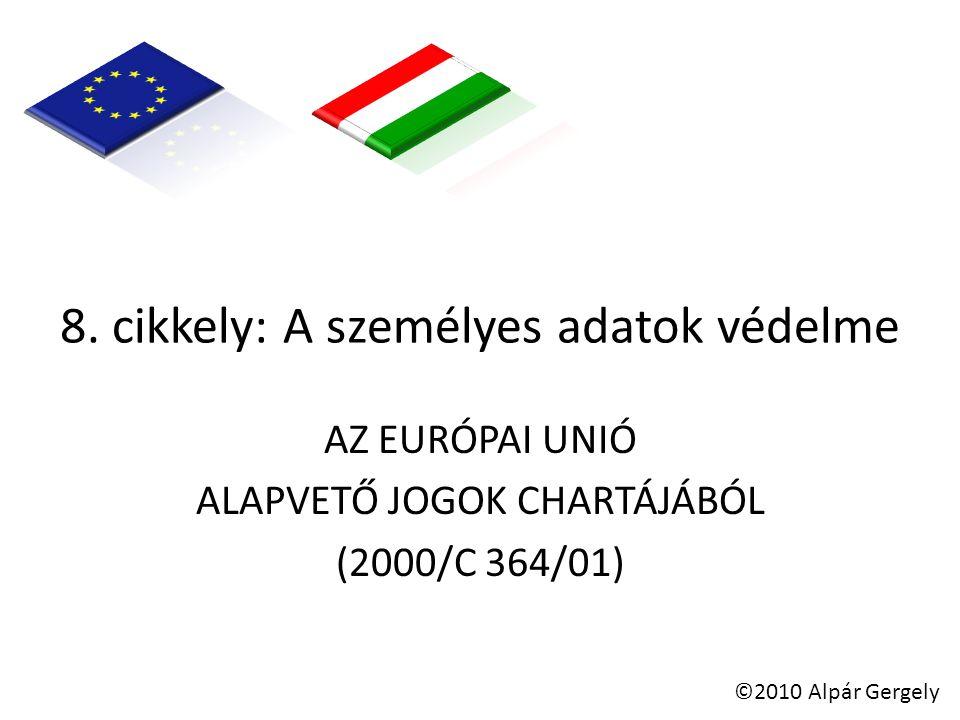 8. cikkely: A személyes adatok védelme AZ EURÓPAI UNIÓ ALAPVETŐ JOGOK CHARTÁJÁBÓL (2000/C 364/01) ©2010 Alpár Gergely