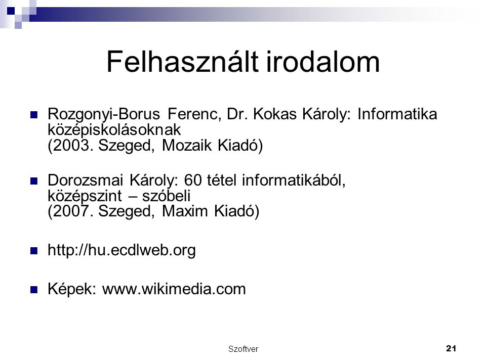 Szoftver21 Felhasznált irodalom Rozgonyi-Borus Ferenc, Dr. Kokas Károly: Informatika középiskolásoknak (2003. Szeged, Mozaik Kiadó) Dorozsmai Károly: