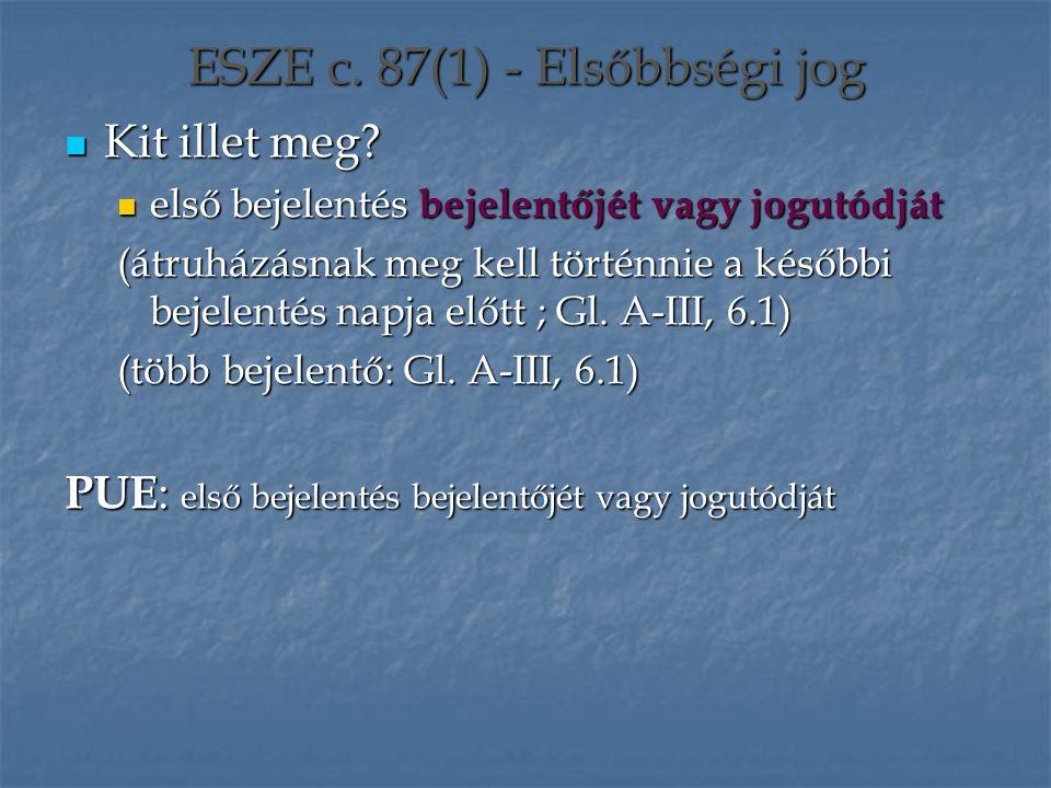 ESZE c. 87(1) - Elsőbbségi jog Kit illet meg? Kit illet meg? első bejelentés bejelentőjét vagy jogutódját első bejelentés bejelentőjét vagy jogutódját