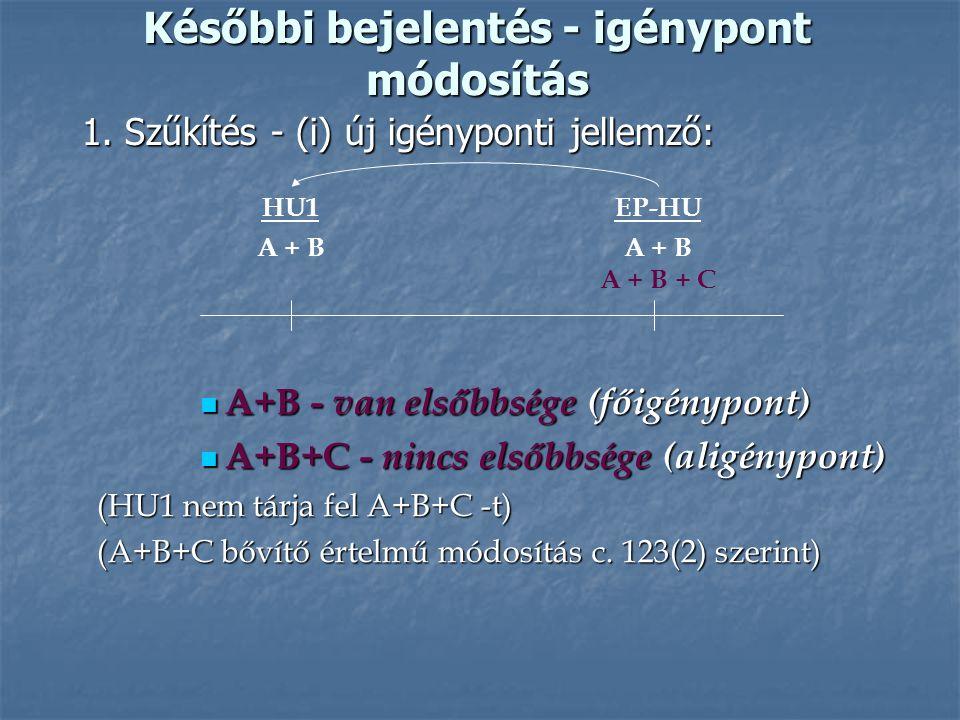Későbbi bejelentés - igénypont módosítás 1. Szűkítés - (i) új igényponti jellemző: EP-HU A + B A + B + C HU1 A + B A+B - van elsőbbsége (főigénypont)