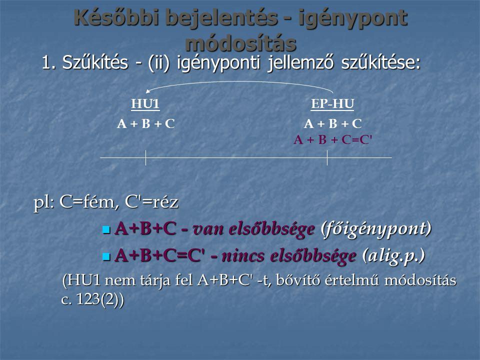Későbbi bejelentés - igénypont módosítás 1. Szűkítés - (ii) igényponti jellemző szűkítése: EP-HU A + B + C A + B + C=C' HU1 A + B + C pl: C=fém, C'=ré