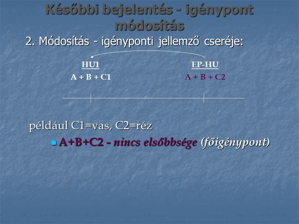 Későbbi bejelentés - igénypont módosítás 2. Módosítás - igényponti jellemző cseréje: EP-HU A + B + C2 HU1 A + B + C1 például C1=vas, C2=réz A+B+C2 - n