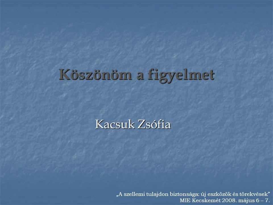 """Köszönöm a figyelmet Kacsuk Zsófia """"A szellemi tulajdon biztonsága: új eszközök és törekvések"""" MIE Kecskemét 2008. május 6 – 7."""