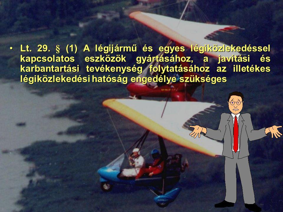 Lt. 29. § (1) A légijármű és egyes légiközlekedéssel kapcsolatos eszközök gyártásához, a javítási és karbantartási tevékenység folytatásához az illeté